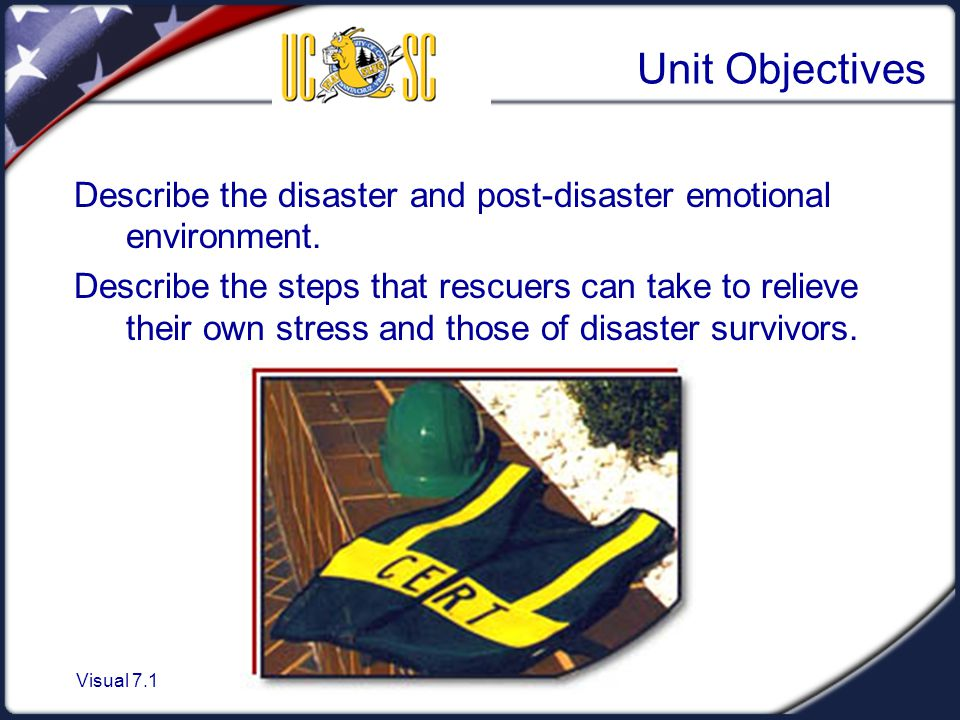 Visual 7.1 Unit Objectives Describe the disaster and post-disaster emotional environment.