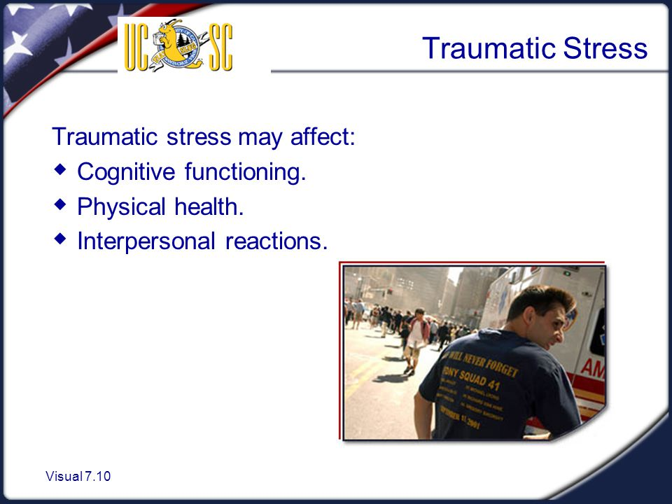 Visual 7.10 Traumatic Stress Traumatic stress may affect:  Cognitive functioning.