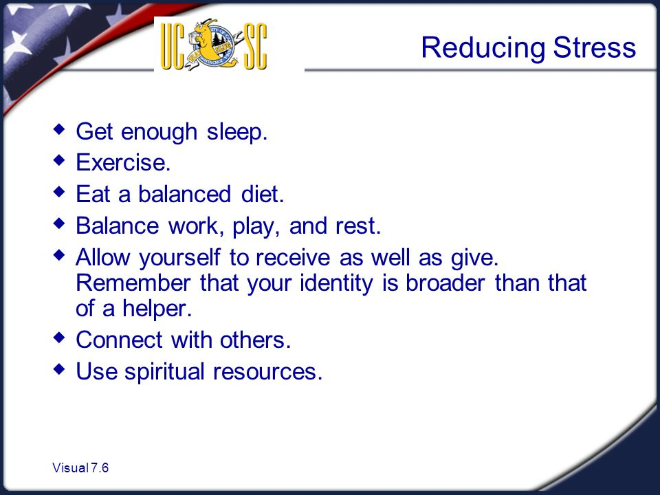 Visual 7.6 Reducing Stress  Get enough sleep.  Exercise.