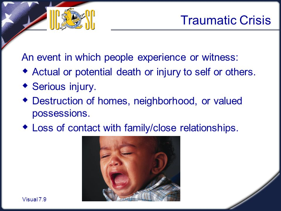 Visual 7.9 Traumatic Crisis An event in which people experience or witness:  Actual or potential death or injury to self or others.