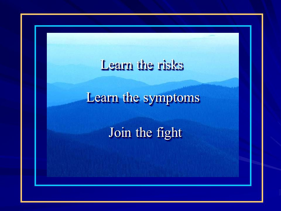 Learn the risks Learn the symptoms Join the fight