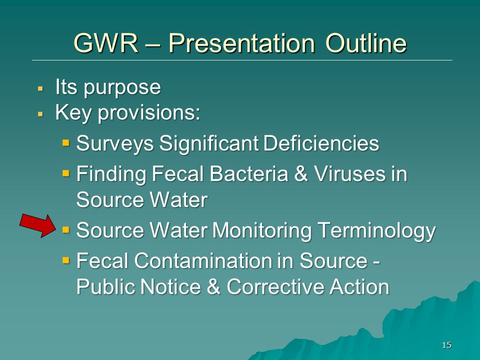  Its purpose  Key provisions:  Surveys Significant Deficiencies  Finding Fecal Bacteria & Viruses in Source Water  Source Water Monitoring Terminology  Fecal Contamination in Source - Public Notice & Corrective Action 15 GWR – Presentation Outline