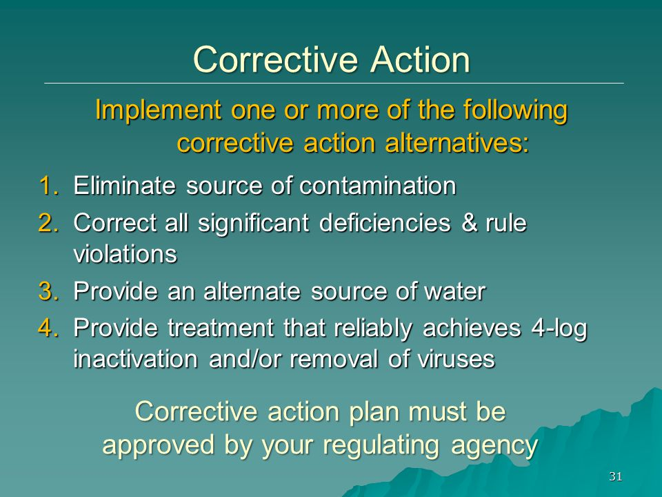 1.Eliminate source of contamination 2.Correct all significant deficiencies & rule violations 3.Provide an alternate source of water 4.Provide treatment that reliably achieves 4-log inactivation and/or removal of viruses Corrective Action Implement one or more of the following corrective action alternatives: Corrective action plan must be approved by your regulating agency 31