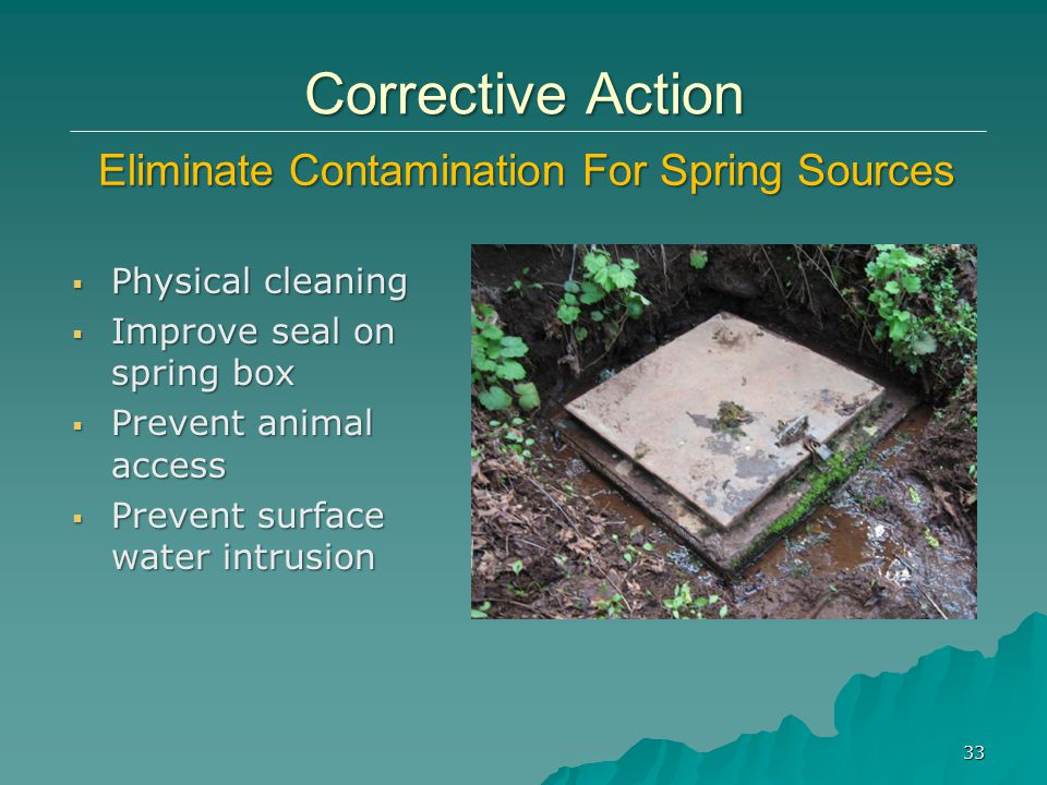  Physical cleaning  Improve seal on spring box  Prevent animal access  Prevent surface water intrusion 33 Corrective Action Eliminate Contamination For Spring Sources