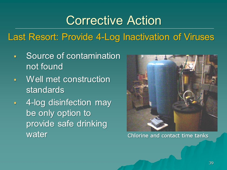 Source of contamination not found  Well met construction standards  4-log disinfection may be only option to provide safe drinking water 39 Corrective Action Last Resort: Provide 4-Log Inactivation of Viruses Chlorine and contact time tanks