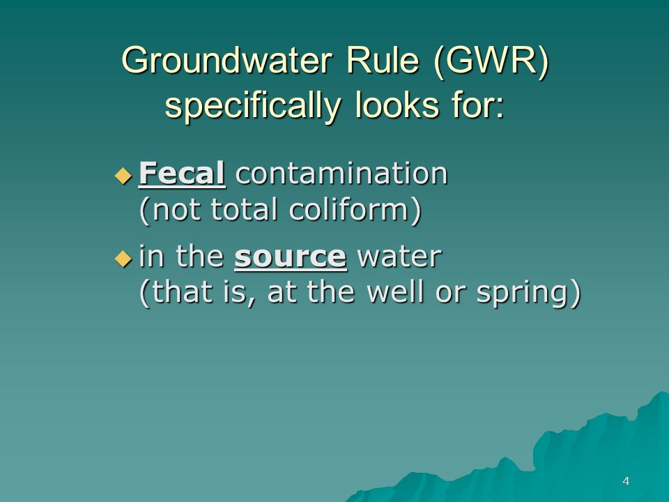 Groundwater Rule (GWR) specifically looks for:  Fecal contamination (not total coliform)  in the source water (that is, at the well or spring) 4