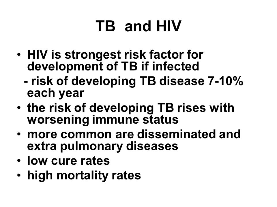 TB and HIV HIV is strongest risk factor for development of TB if infected - risk of developing TB disease 7-10% each year the risk of developing TB rises with worsening immune status more common are disseminated and extra pulmonary diseases low cure rates high mortality rates