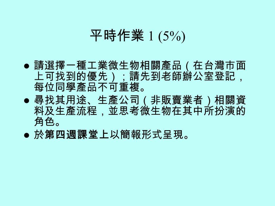 平時作業 1 (5%) 請選擇一種工業微生物相關產品(在台灣市面 上可找到的優先);請先到老師辦公室登記, 每位同學產品不可重複。 尋找其用途、生產公司(非販賣業者)相關資 料及生產流程,並思考微生物在其中所扮演的 角色。 於第四週課堂上以簡報形式呈現。