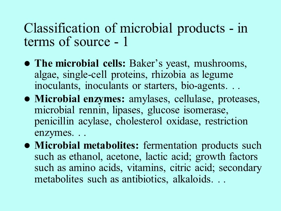 Classification of microbial products - in terms of source - 1 The microbial cells: Baker's yeast, mushrooms, algae, single-cell proteins, rhizobia as legume inoculants, inoculants or starters, bio-agents...