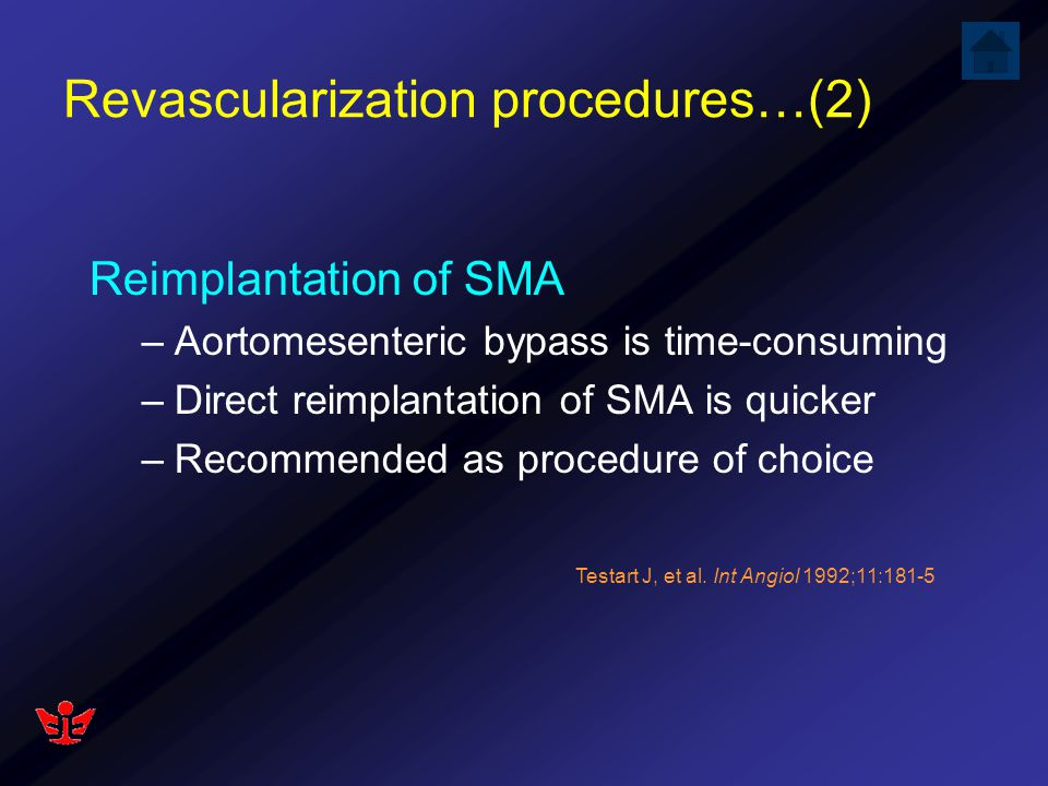 Revascularization procedures…(2) Reimplantation of SMA –Aortomesenteric bypass is time-consuming –Direct reimplantation of SMA is quicker –Recommended
