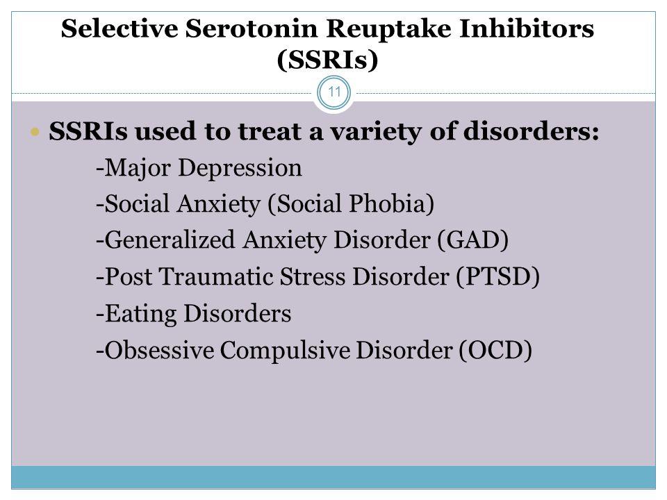 Selective Serotonin Reuptake Inhibitors (SSRIs) SSRIs used to treat a variety of disorders: -Major Depression -Social Anxiety (Social Phobia) -Generalized Anxiety Disorder (GAD) -Post Traumatic Stress Disorder ( PTSD ) -Eating Disorders -Obsessive Compulsive Disorder ( OCD ) 11