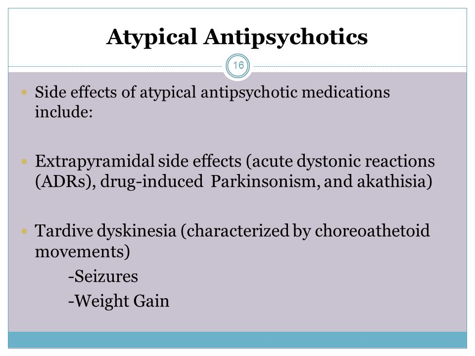 Atypical Antipsychotics Side effects of atypical antipsychotic medications include: Extrapyramidal side effects (acute dystonic reactions (ADRs), drug-induced Parkinsonism, and akathisia) Tardive dyskinesia (characterized by choreoathetoid movements) -Seizures -Weight Gain 16