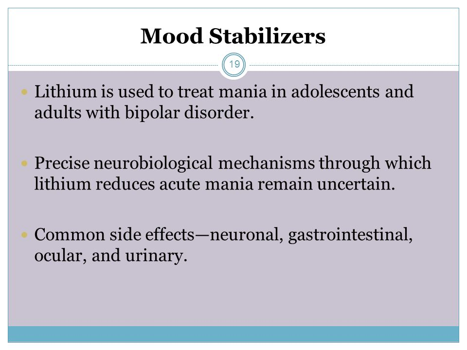 Mood Stabilizers Lithium is used to treat mania in adolescents and adults with bipolar disorder.