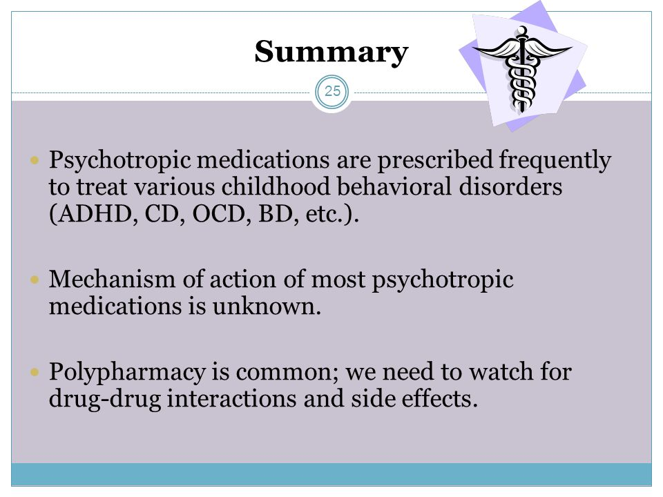 Summary Psychotropic medications are prescribed frequently to treat various childhood behavioral disorders (ADHD, CD, OCD, BD, etc.).