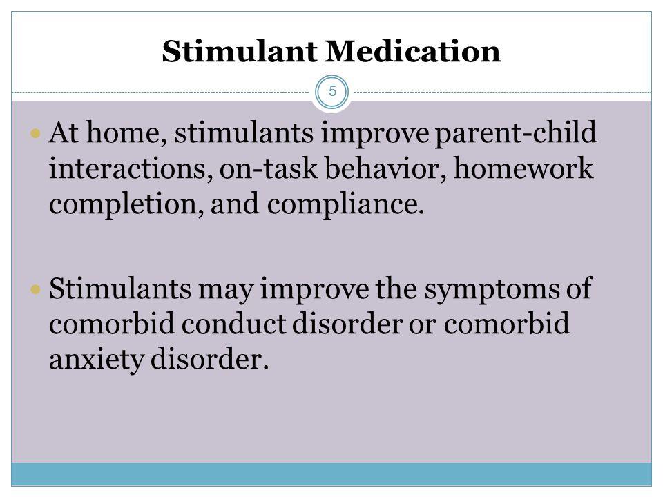 Stimulant Medication At home, stimulants improve parent-child interactions, on-task behavior, homework completion, and compliance.