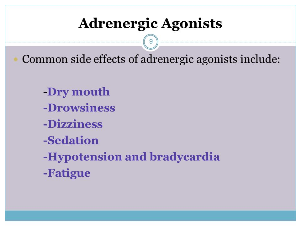 Adrenergic Agonists Common side effects of adrenergic agonists include: -Dry mouth -Drowsiness -Dizziness -Sedation -Hypotension and bradycardia -Fatigue 9