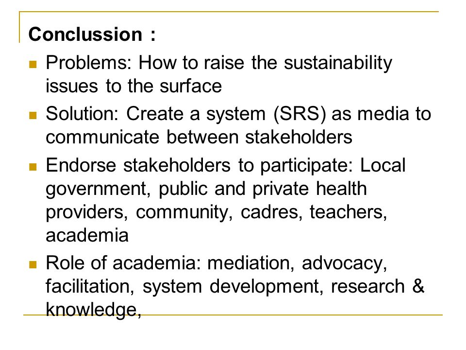 Conclussion : Problems: How to raise the sustainability issues to the surface Solution: Create a system (SRS) as media to communicate between stakeholders Endorse stakeholders to participate: Local government, public and private health providers, community, cadres, teachers, academia Role of academia: mediation, advocacy, facilitation, system development, research & knowledge,