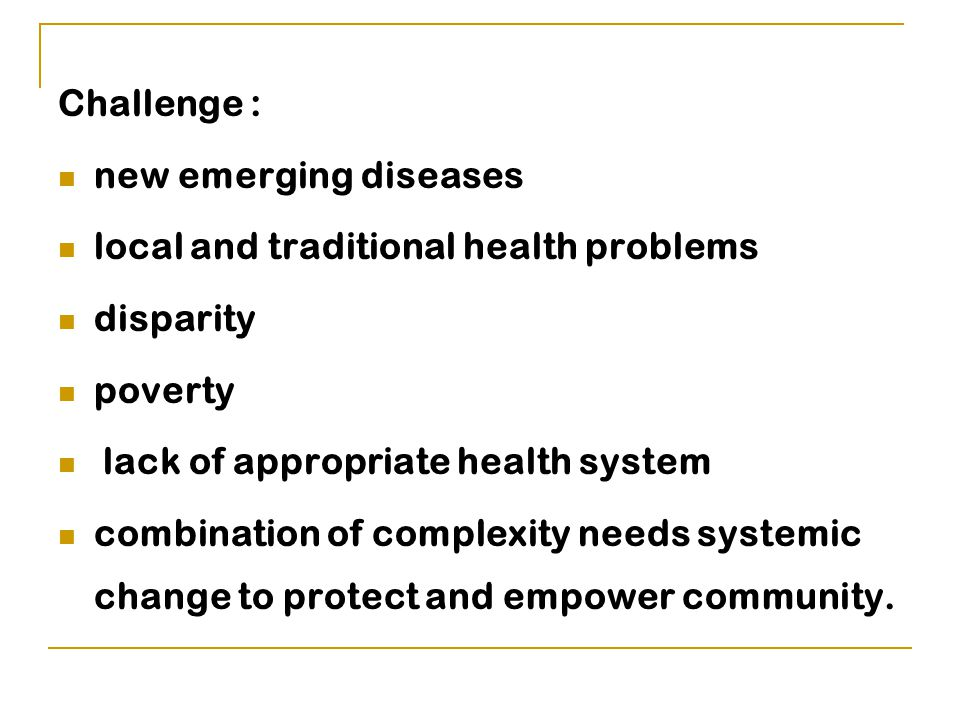 Challenge : new emerging diseases local and traditional health problems disparity poverty lack of appropriate health system combination of complexity needs systemic change to protect and empower community.