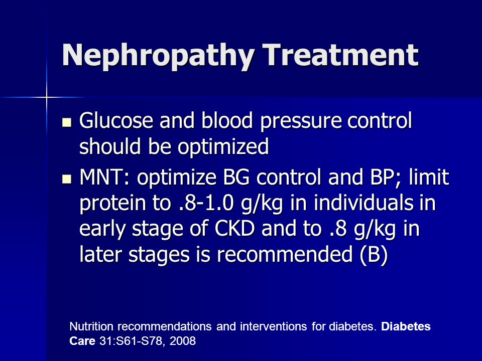 Nephropathy Treatment Glucose and blood pressure control should be optimized Glucose and blood pressure control should be optimized MNT: optimize BG control and BP; limit protein to.8-1.0 g/kg in individuals in early stage of CKD and to.8 g/kg in later stages is recommended (B) MNT: optimize BG control and BP; limit protein to.8-1.0 g/kg in individuals in early stage of CKD and to.8 g/kg in later stages is recommended (B) Nutrition recommendations and interventions for diabetes.