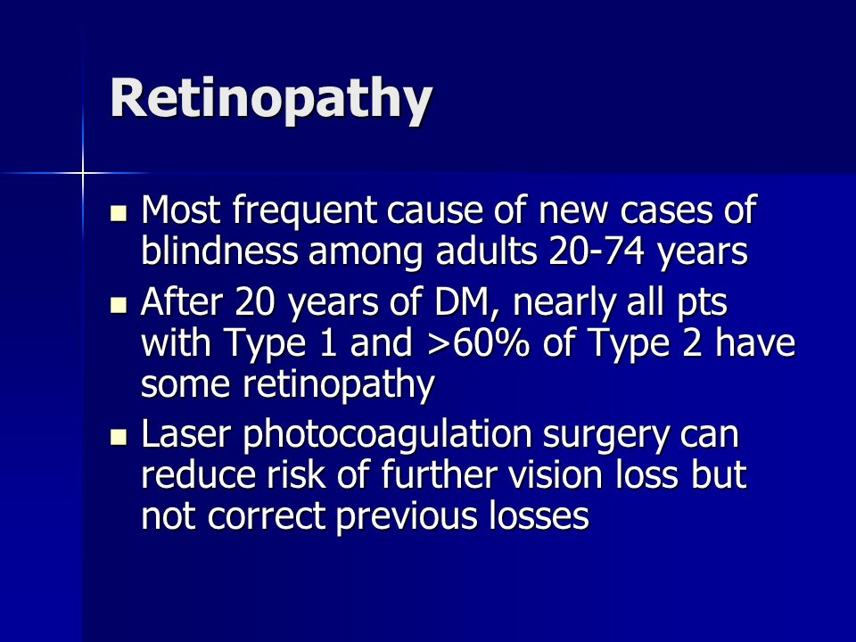 Retinopathy Most frequent cause of new cases of blindness among adults 20-74 years Most frequent cause of new cases of blindness among adults 20-74 years After 20 years of DM, nearly all pts with Type 1 and >60% of Type 2 have some retinopathy After 20 years of DM, nearly all pts with Type 1 and >60% of Type 2 have some retinopathy Laser photocoagulation surgery can reduce risk of further vision loss but not correct previous losses Laser photocoagulation surgery can reduce risk of further vision loss but not correct previous losses