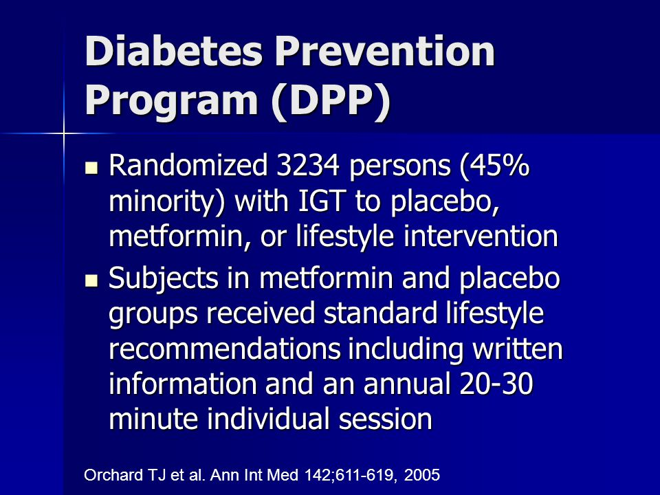 Diabetes Prevention Program (DPP) Randomized 3234 persons (45% minority) with IGT to placebo, metformin, or lifestyle intervention Randomized 3234 persons (45% minority) with IGT to placebo, metformin, or lifestyle intervention Subjects in metformin and placebo groups received standard lifestyle recommendations including written information and an annual 20-30 minute individual session Subjects in metformin and placebo groups received standard lifestyle recommendations including written information and an annual 20-30 minute individual session Orchard TJ et al.