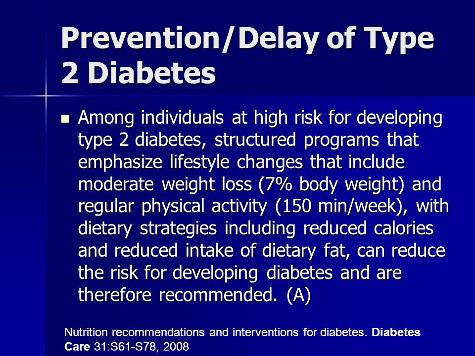 Prevention/Delay of Type 2 Diabetes Among individuals at high risk for developing type 2 diabetes, structured programs that emphasize lifestyle change