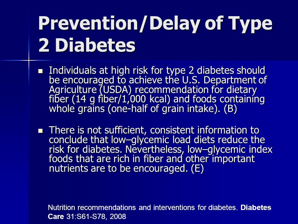 Prevention/Delay of Type 2 Diabetes Individuals at high risk for type 2 diabetes should be encouraged to achieve the U.S. Department of Agriculture (U