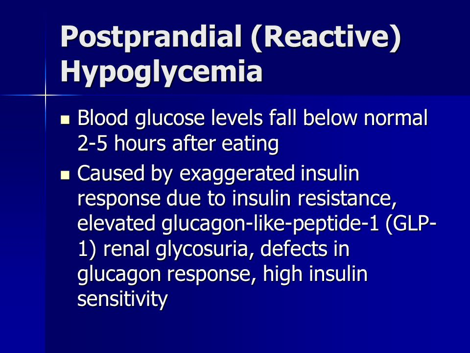 Postprandial (Reactive) Hypoglycemia Blood glucose levels fall below normal 2-5 hours after eating Blood glucose levels fall below normal 2-5 hours after eating Caused by exaggerated insulin response due to insulin resistance, elevated glucagon-like-peptide-1 (GLP- 1) renal glycosuria, defects in glucagon response, high insulin sensitivity Caused by exaggerated insulin response due to insulin resistance, elevated glucagon-like-peptide-1 (GLP- 1) renal glycosuria, defects in glucagon response, high insulin sensitivity