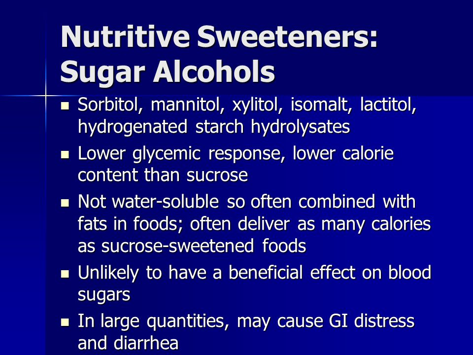 Nutritive Sweeteners: Sugar Alcohols Sorbitol, mannitol, xylitol, isomalt, lactitol, hydrogenated starch hydrolysates Sorbitol, mannitol, xylitol, isomalt, lactitol, hydrogenated starch hydrolysates Lower glycemic response, lower calorie content than sucrose Lower glycemic response, lower calorie content than sucrose Not water-soluble so often combined with fats in foods; often deliver as many calories as sucrose-sweetened foods Not water-soluble so often combined with fats in foods; often deliver as many calories as sucrose-sweetened foods Unlikely to have a beneficial effect on blood sugars Unlikely to have a beneficial effect on blood sugars In large quantities, may cause GI distress and diarrhea In large quantities, may cause GI distress and diarrhea