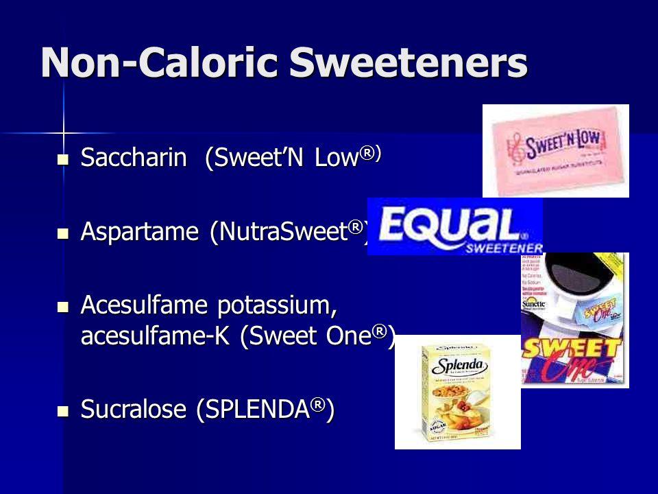 Non-Caloric Sweeteners Saccharin (Sweet'N Low ®) Saccharin (Sweet'N Low ®) Aspartame (NutraSweet ® ) Aspartame (NutraSweet ® ) Acesulfame potassium, acesulfame-K (Sweet One ® ) Acesulfame potassium, acesulfame-K (Sweet One ® ) Sucralose (SPLENDA ® ) Sucralose (SPLENDA ® )