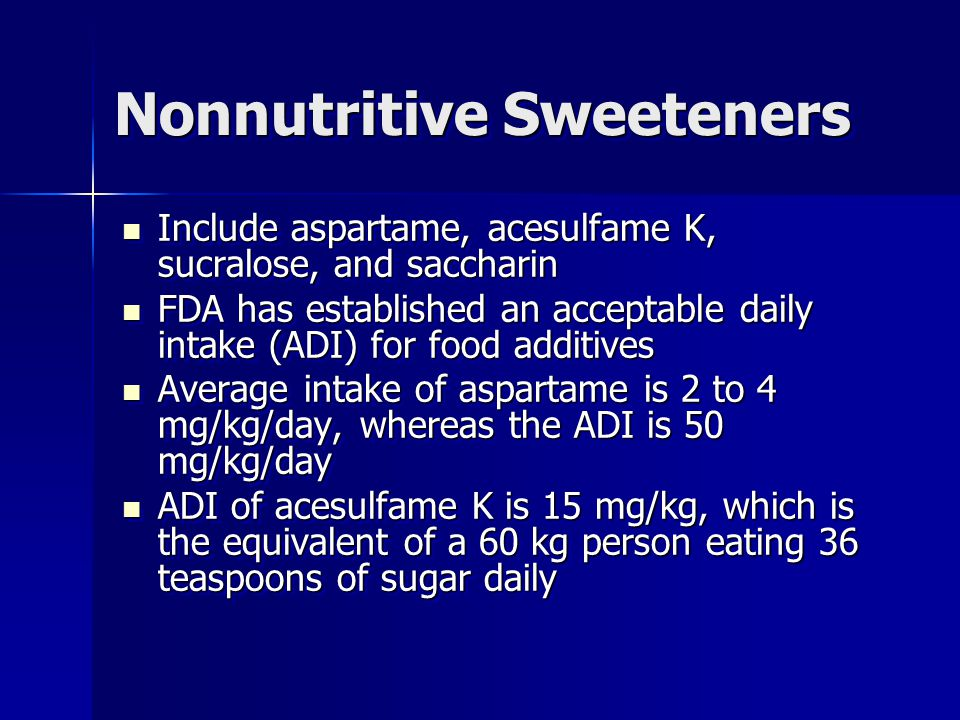 Nonnutritive Sweeteners Include aspartame, acesulfame K, sucralose, and saccharin Include aspartame, acesulfame K, sucralose, and saccharin FDA has established an acceptable daily intake (ADI) for food additives FDA has established an acceptable daily intake (ADI) for food additives Average intake of aspartame is 2 to 4 mg/kg/day, whereas the ADI is 50 mg/kg/day Average intake of aspartame is 2 to 4 mg/kg/day, whereas the ADI is 50 mg/kg/day ADI of acesulfame K is 15 mg/kg, which is the equivalent of a 60 kg person eating 36 teaspoons of sugar daily ADI of acesulfame K is 15 mg/kg, which is the equivalent of a 60 kg person eating 36 teaspoons of sugar daily Include aspartame, acesulfame K, sucralose, and saccharin Include aspartame, acesulfame K, sucralose, and saccharin FDA has established an acceptable daily intake (ADI) for food additives FDA has established an acceptable daily intake (ADI) for food additives Average intake of aspartame is 2 to 4 mg/kg/day, whereas the ADI is 50 mg/kg/day Average intake of aspartame is 2 to 4 mg/kg/day, whereas the ADI is 50 mg/kg/day ADI of acesulfame K is 15 mg/kg, which is the equivalent of a 60 kg person eating 36 teaspoons of sugar daily ADI of acesulfame K is 15 mg/kg, which is the equivalent of a 60 kg person eating 36 teaspoons of sugar daily