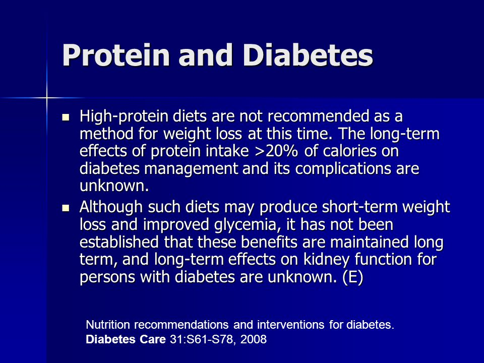 Protein and Diabetes High-protein diets are not recommended as a method for weight loss at this time. The long-term effects of protein intake >20% of