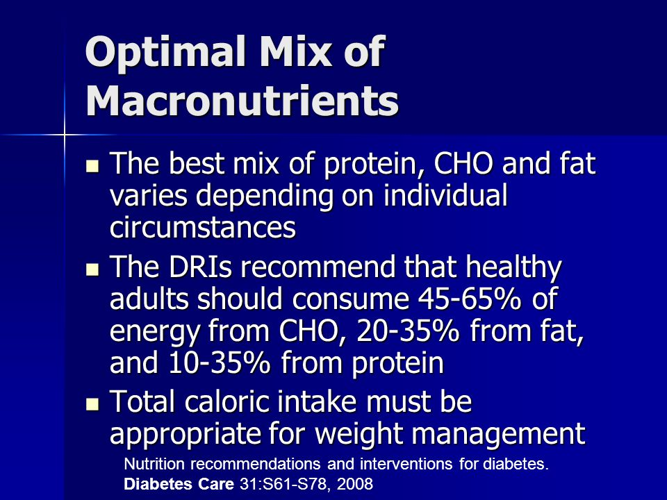 Optimal Mix of Macronutrients The best mix of protein, CHO and fat varies depending on individual circumstances The best mix of protein, CHO and fat varies depending on individual circumstances The DRIs recommend that healthy adults should consume 45-65% of energy from CHO, 20-35% from fat, and 10-35% from protein The DRIs recommend that healthy adults should consume 45-65% of energy from CHO, 20-35% from fat, and 10-35% from protein Total caloric intake must be appropriate for weight management Total caloric intake must be appropriate for weight management Nutrition recommendations and interventions for diabetes.
