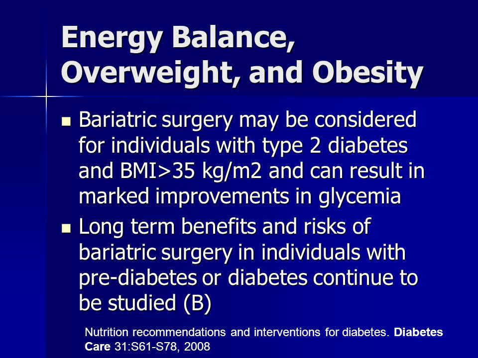 Energy Balance, Overweight, and Obesity Bariatric surgery may be considered for individuals with type 2 diabetes and BMI>35 kg/m2 and can result in marked improvements in glycemia Bariatric surgery may be considered for individuals with type 2 diabetes and BMI>35 kg/m2 and can result in marked improvements in glycemia Long term benefits and risks of bariatric surgery in individuals with pre-diabetes or diabetes continue to be studied (B) Long term benefits and risks of bariatric surgery in individuals with pre-diabetes or diabetes continue to be studied (B) Nutrition recommendations and interventions for diabetes.