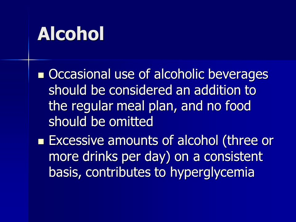 Alcohol Occasional use of alcoholic beverages should be considered an addition to the regular meal plan, and no food should be omitted Occasional use