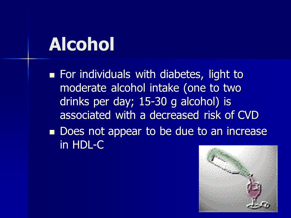 AlcoholAlcohol For individuals with diabetes, light to moderate alcohol intake (one to two drinks per day; 15-30 g alcohol) is associated with a decreased risk of CVD For individuals with diabetes, light to moderate alcohol intake (one to two drinks per day; 15-30 g alcohol) is associated with a decreased risk of CVD Does not appear to be due to an increase in HDL-C Does not appear to be due to an increase in HDL-C For individuals with diabetes, light to moderate alcohol intake (one to two drinks per day; 15-30 g alcohol) is associated with a decreased risk of CVD For individuals with diabetes, light to moderate alcohol intake (one to two drinks per day; 15-30 g alcohol) is associated with a decreased risk of CVD Does not appear to be due to an increase in HDL-C Does not appear to be due to an increase in HDL-C
