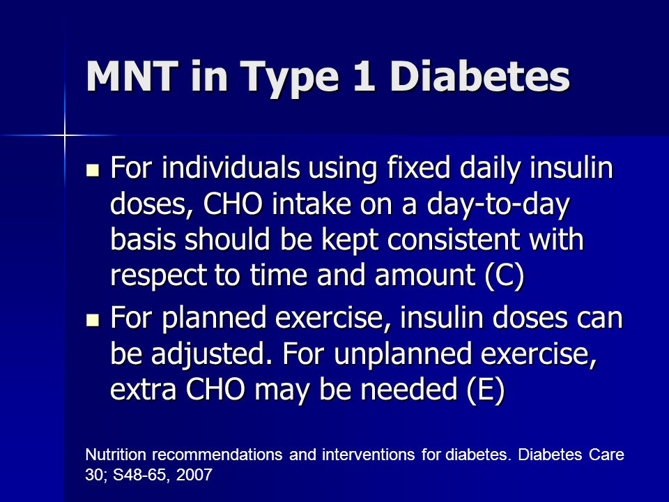 MNT in Type 1 Diabetes For individuals using fixed daily insulin doses, CHO intake on a day-to-day basis should be kept consistent with respect to time and amount (C) For individuals using fixed daily insulin doses, CHO intake on a day-to-day basis should be kept consistent with respect to time and amount (C) For planned exercise, insulin doses can be adjusted.