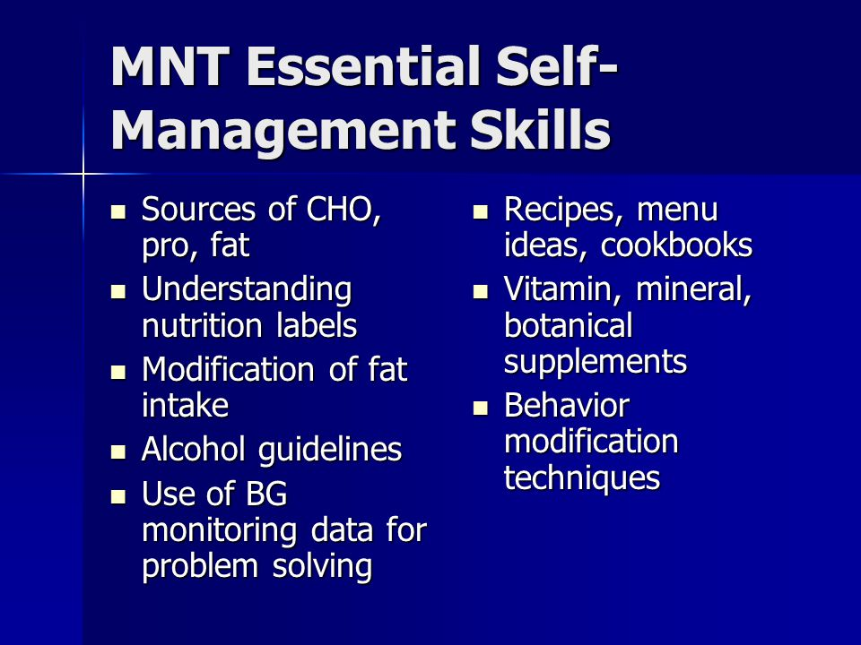 MNT Essential Self- Management Skills Sources of CHO, pro, fat Sources of CHO, pro, fat Understanding nutrition labels Understanding nutrition labels Modification of fat intake Modification of fat intake Alcohol guidelines Alcohol guidelines Use of BG monitoring data for problem solving Use of BG monitoring data for problem solving Recipes, menu ideas, cookbooks Recipes, menu ideas, cookbooks Vitamin, mineral, botanical supplements Vitamin, mineral, botanical supplements Behavior modification techniques Behavior modification techniques