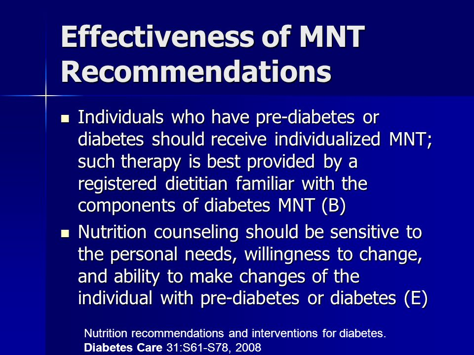 Effectiveness of MNT Recommendations Individuals who have pre-diabetes or diabetes should receive individualized MNT; such therapy is best provided by