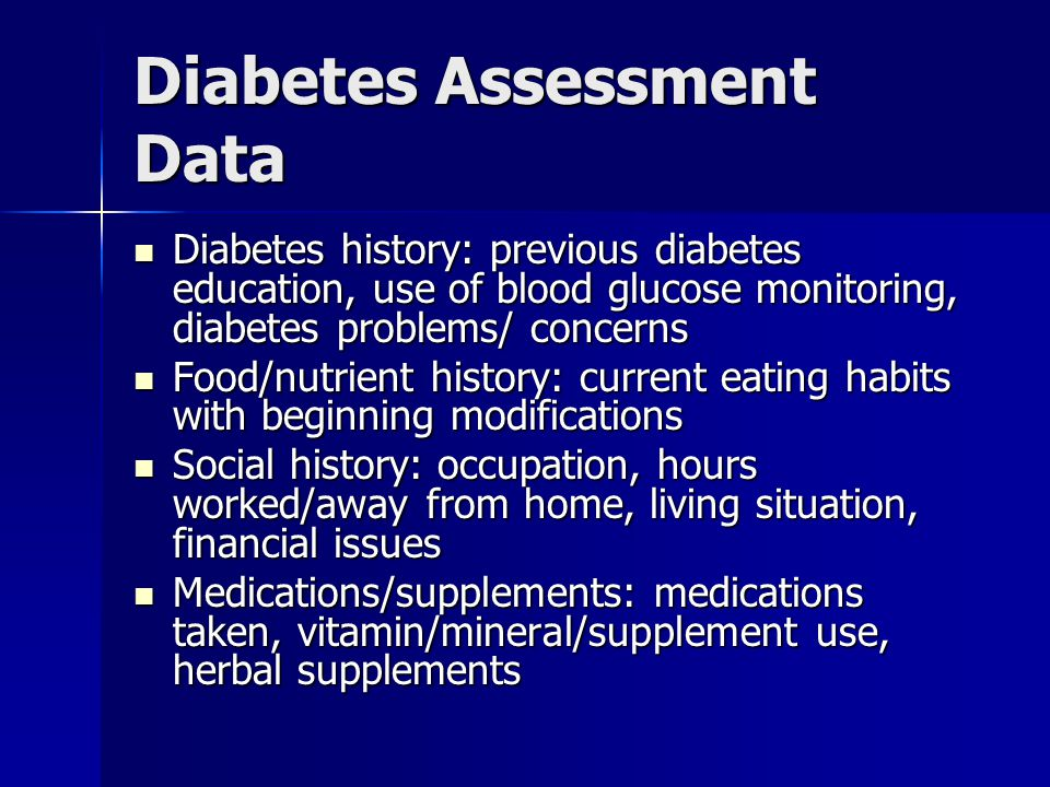 Diabetes Assessment Data Diabetes history: previous diabetes education, use of blood glucose monitoring, diabetes problems/ concerns Diabetes history: previous diabetes education, use of blood glucose monitoring, diabetes problems/ concerns Food/nutrient history: current eating habits with beginning modifications Food/nutrient history: current eating habits with beginning modifications Social history: occupation, hours worked/away from home, living situation, financial issues Social history: occupation, hours worked/away from home, living situation, financial issues Medications/supplements: medications taken, vitamin/mineral/supplement use, herbal supplements Medications/supplements: medications taken, vitamin/mineral/supplement use, herbal supplements