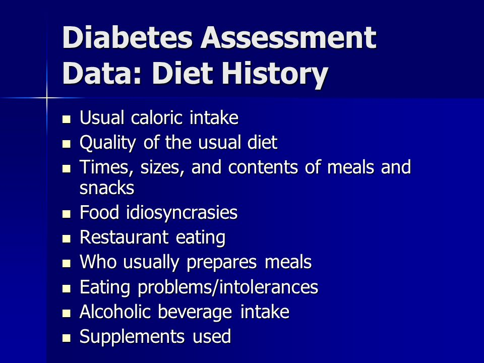 Diabetes Assessment Data: Diet History Usual caloric intake Usual caloric intake Quality of the usual diet Quality of the usual diet Times, sizes, and contents of meals and snacks Times, sizes, and contents of meals and snacks Food idiosyncrasies Food idiosyncrasies Restaurant eating Restaurant eating Who usually prepares meals Who usually prepares meals Eating problems/intolerances Eating problems/intolerances Alcoholic beverage intake Alcoholic beverage intake Supplements used Supplements used