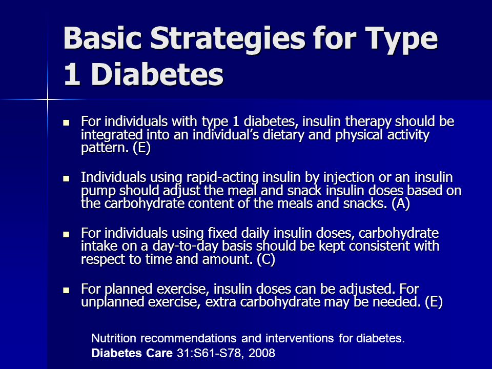Basic Strategies for Type 1 Diabetes For individuals with type 1 diabetes, insulin therapy should be integrated into an individual's dietary and physical activity pattern.