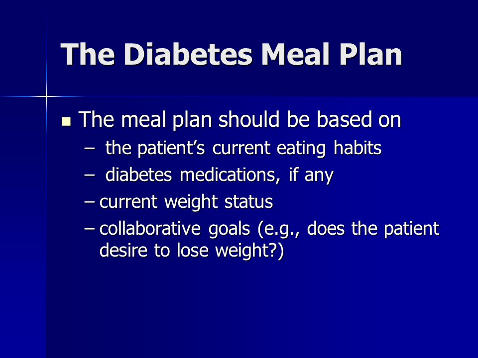 The Diabetes Meal Plan The meal plan should be based on The meal plan should be based on – the patient's current eating habits – diabetes medications, if any –current weight status –collaborative goals (e.g., does the patient desire to lose weight?)