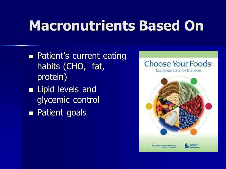 Macronutrients Based On Patient's current eating habits (CHO, fat, protein) Patient's current eating habits (CHO, fat, protein) Lipid levels and glycemic control Lipid levels and glycemic control Patient goals Patient goals