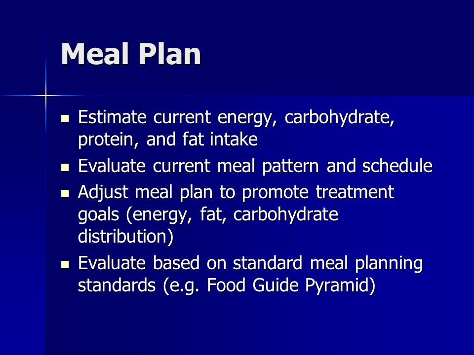 Meal Plan Estimate current energy, carbohydrate, protein, and fat intake Estimate current energy, carbohydrate, protein, and fat intake Evaluate current meal pattern and schedule Evaluate current meal pattern and schedule Adjust meal plan to promote treatment goals (energy, fat, carbohydrate distribution) Adjust meal plan to promote treatment goals (energy, fat, carbohydrate distribution) Evaluate based on standard meal planning standards (e.g.