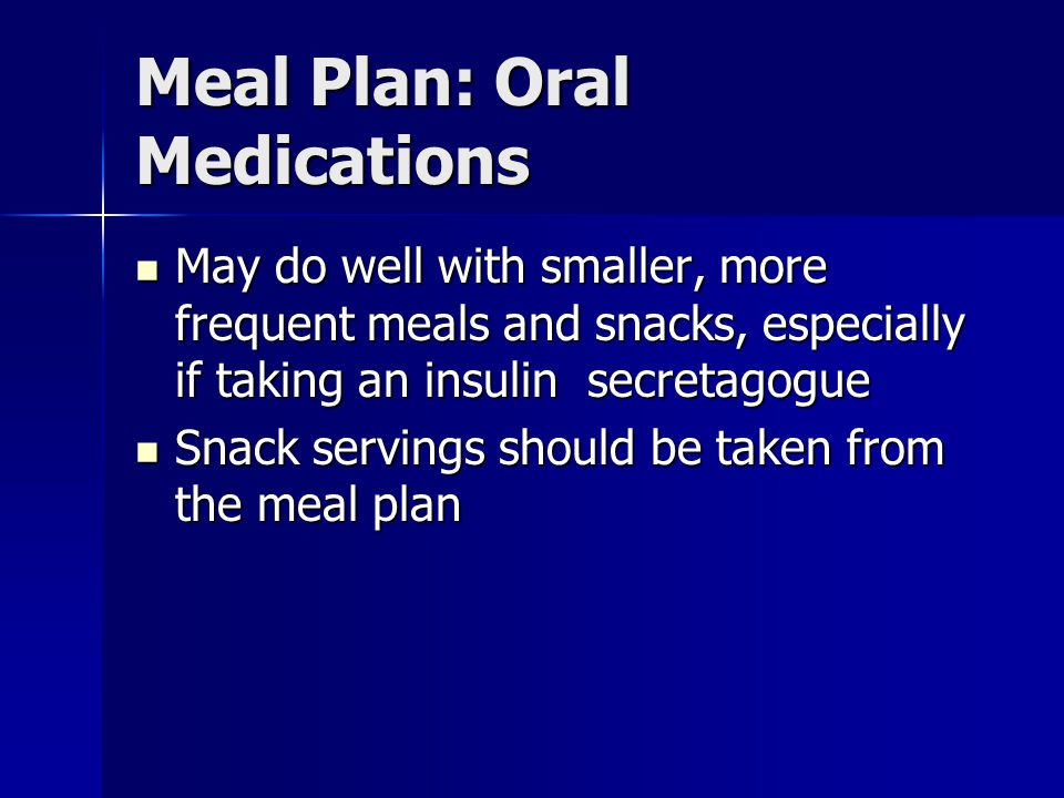 Meal Plan: Oral Medications May do well with smaller, more frequent meals and snacks, especially if taking an insulin secretagogue May do well with smaller, more frequent meals and snacks, especially if taking an insulin secretagogue Snack servings should be taken from the meal plan Snack servings should be taken from the meal plan