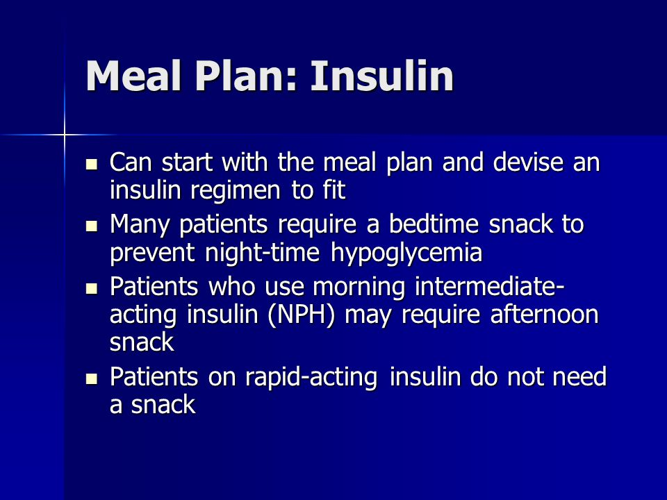 Meal Plan: Insulin Can start with the meal plan and devise an insulin regimen to fit Can start with the meal plan and devise an insulin regimen to fit Many patients require a bedtime snack to prevent night-time hypoglycemia Many patients require a bedtime snack to prevent night-time hypoglycemia Patients who use morning intermediate- acting insulin (NPH) may require afternoon snack Patients who use morning intermediate- acting insulin (NPH) may require afternoon snack Patients on rapid-acting insulin do not need a snack Patients on rapid-acting insulin do not need a snack