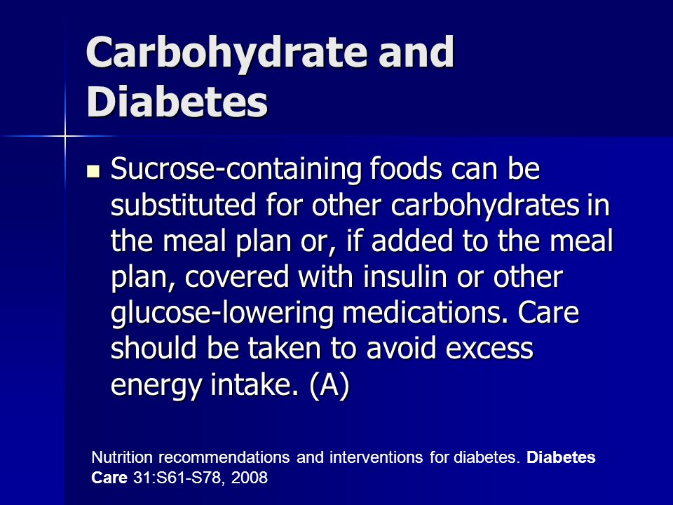 Carbohydrate and Diabetes Sucrose-containing foods can be substituted for other carbohydrates in the meal plan or, if added to the meal plan, covered with insulin or other glucose-lowering medications.