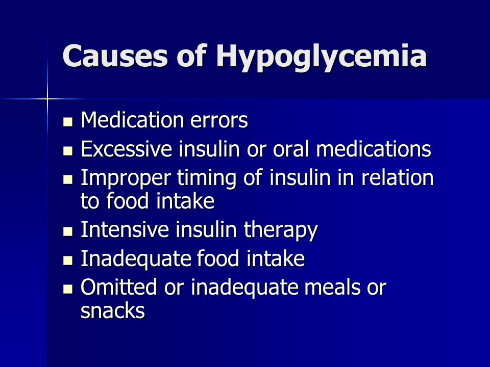 Causes of Hypoglycemia Medication errors Medication errors Excessive insulin or oral medications Excessive insulin or oral medications Improper timing