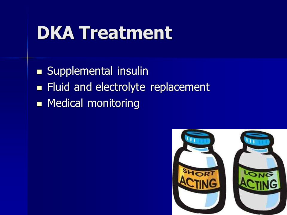 DKA Treatment Supplemental insulin Supplemental insulin Fluid and electrolyte replacement Fluid and electrolyte replacement Medical monitoring Medical monitoring